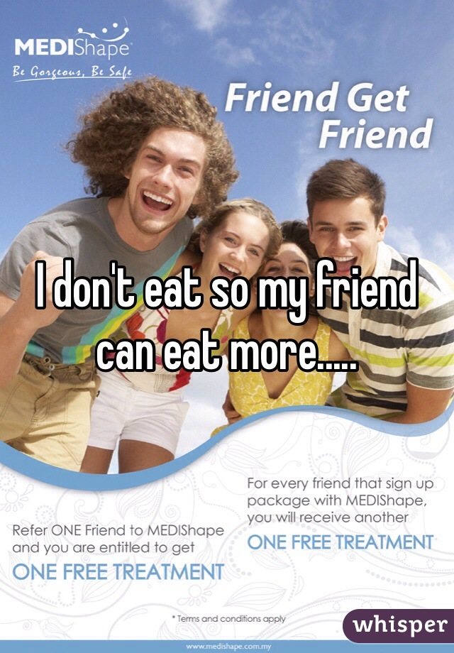 I don't eat so my friend can eat more.....