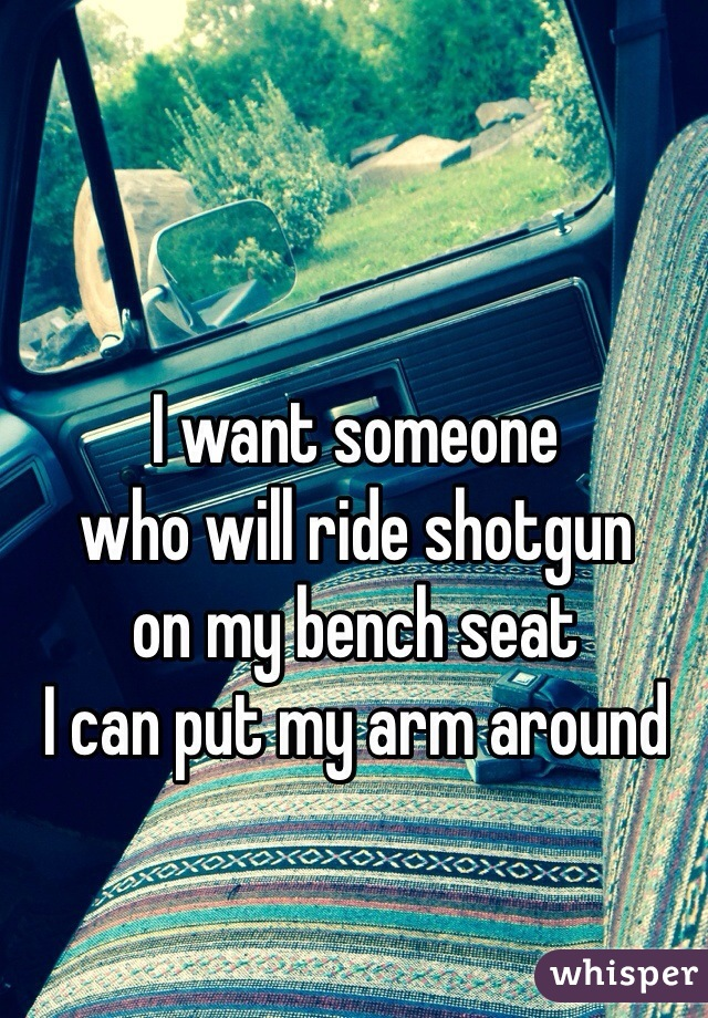 I want someone  who will ride shotgun  on my bench seat  I can put my arm around
