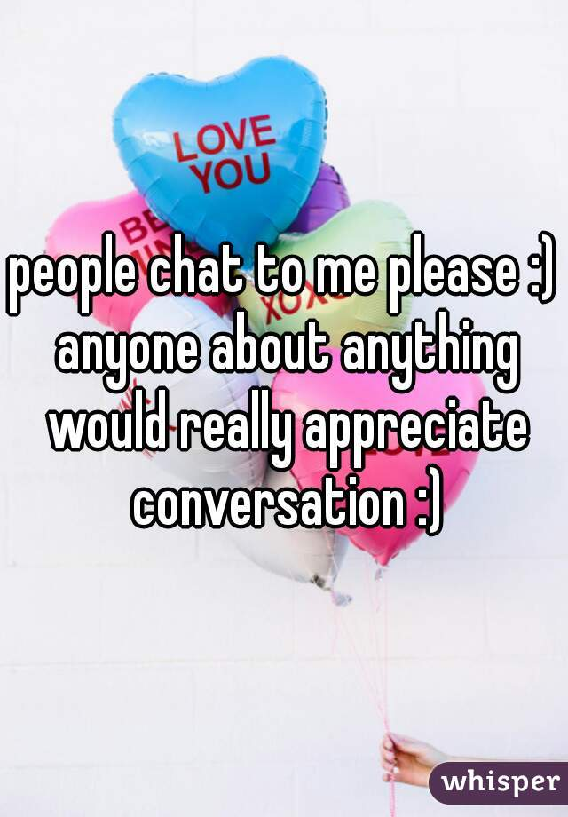 people chat to me please :) anyone about anything would really appreciate conversation :)