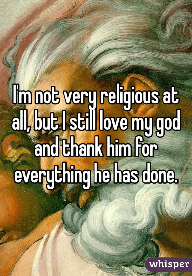 I'm not very religious at all, but I still love my god and thank him for everything he has done.