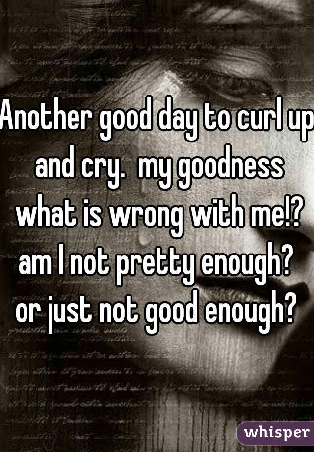 Another good day to curl up and cry.  my goodness what is wrong with me!? am I not pretty enough?  or just not good enough?