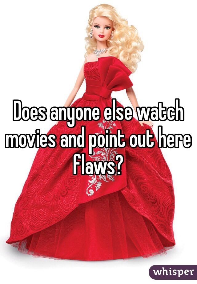 Does anyone else watch movies and point out here flaws?