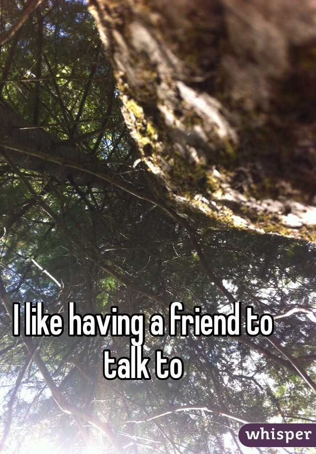 I like having a friend to talk to