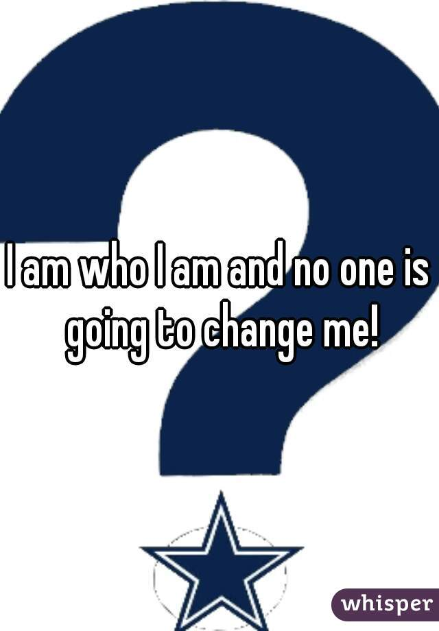 I am who I am and no one is going to change me!
