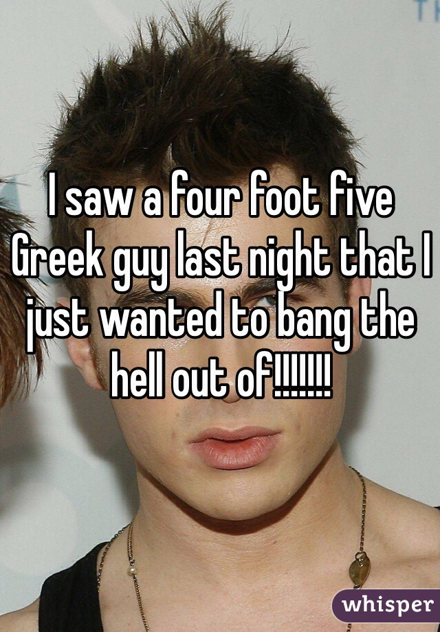 I saw a four foot five Greek guy last night that I just wanted to bang the hell out of!!!!!!!