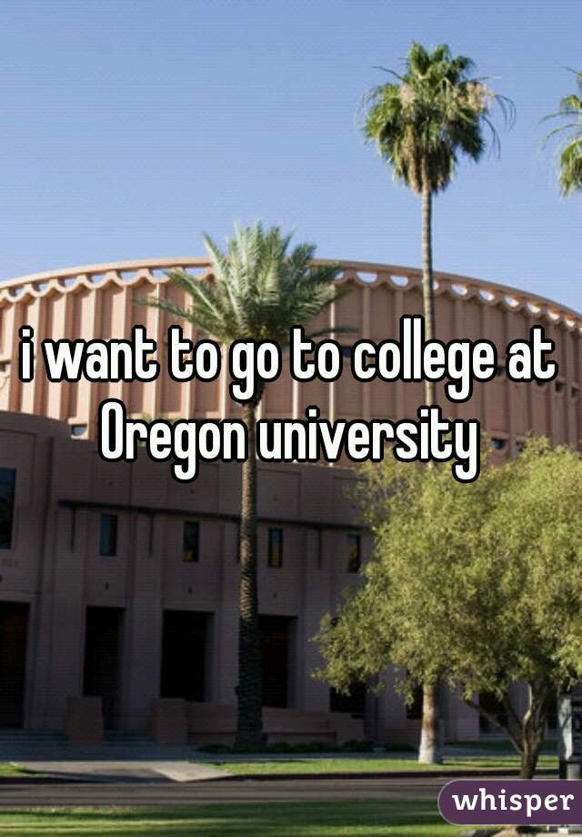 i want to go to college at Oregon university