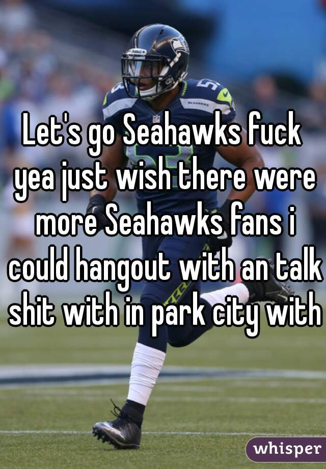 Let's go Seahawks fuck yea just wish there were more Seahawks fans i could hangout with an talk shit with in park city with