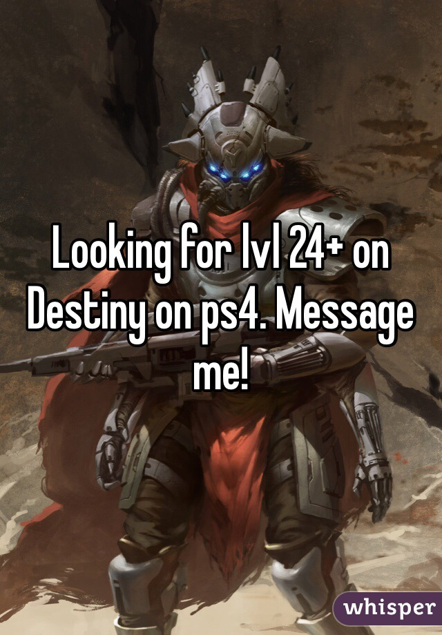 Looking for lvl 24+ on Destiny on ps4. Message me!