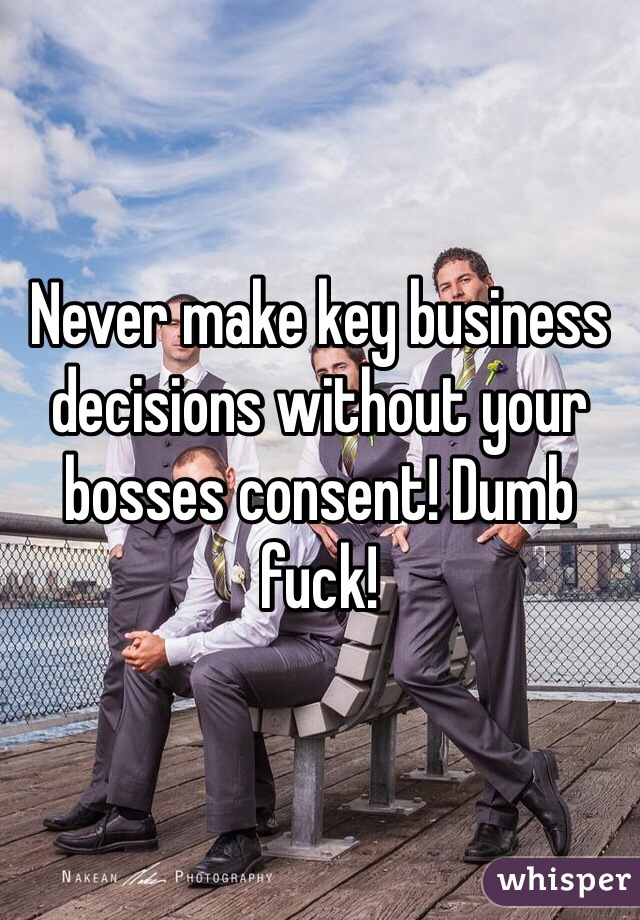 Never make key business decisions without your bosses consent! Dumb fuck!