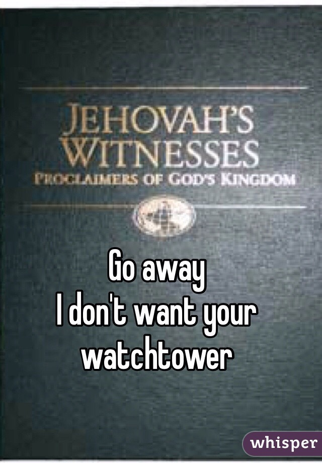 Go away I don't want your watchtower