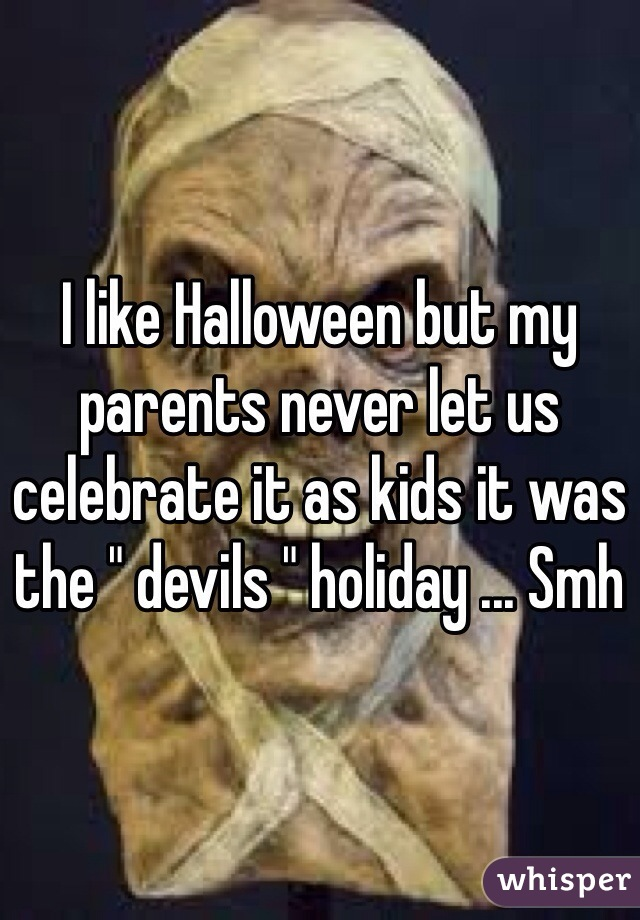 "I like Halloween but my parents never let us celebrate it as kids it was the "" devils "" holiday ... Smh"