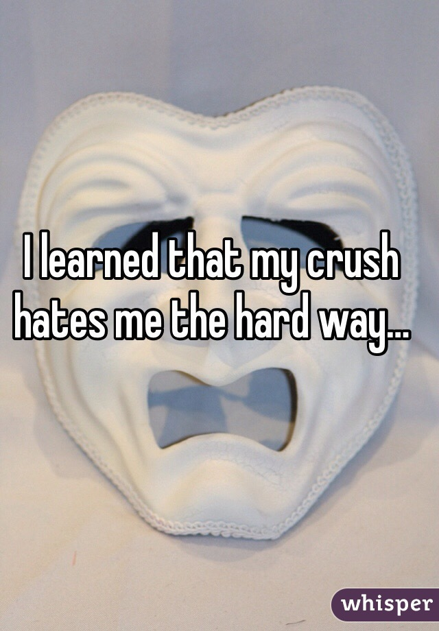 I learned that my crush hates me the hard way…