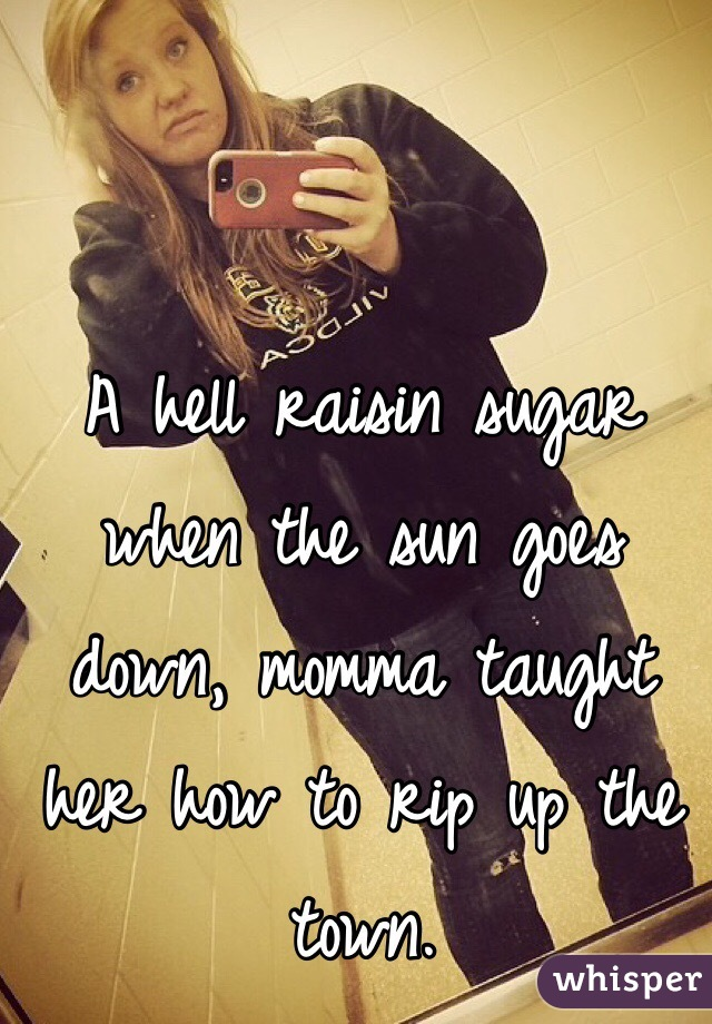 A hell raisin sugar when the sun goes down, momma taught her how to rip up the town.