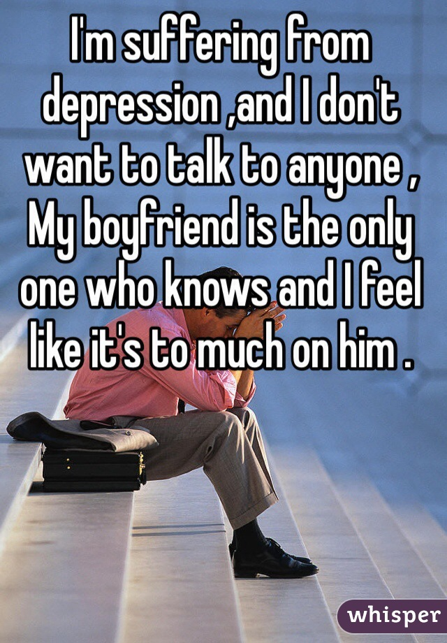 I'm suffering from depression ,and I don't want to talk to anyone , My boyfriend is the only one who knows and I feel like it's to much on him .