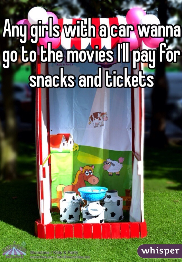 Any girls with a car wanna go to the movies I'll pay for snacks and tickets