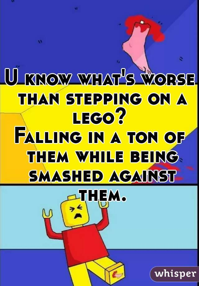 U know what's worse than stepping on a lego?   Falling in a ton of them while being smashed against them.