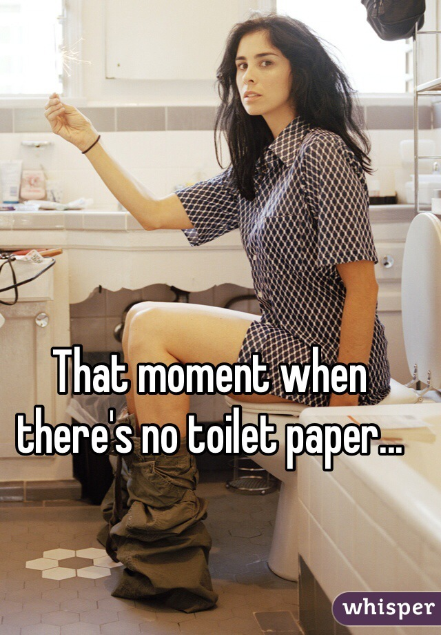 That moment when there's no toilet paper...