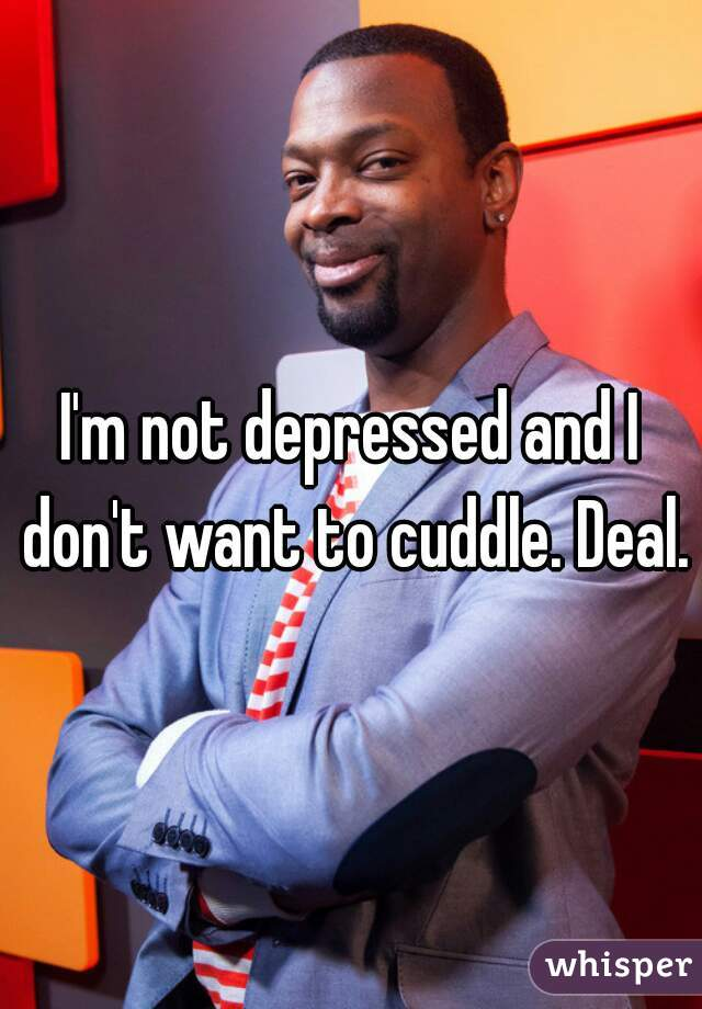 I'm not depressed and I don't want to cuddle. Deal.