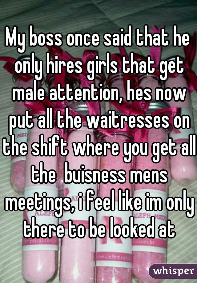 My boss once said that he only hires girls that get male attention, hes now put all the waitresses on the shift where you get all the  buisness mens meetings, i feel like im only there to be looked at
