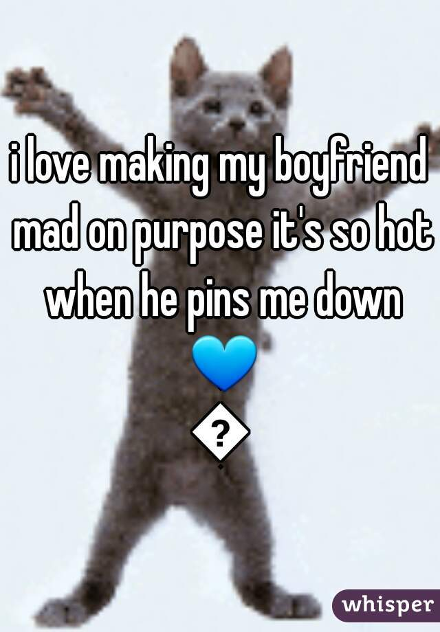 i love making my boyfriend mad on purpose it's so hot when he pins me down 💙💙