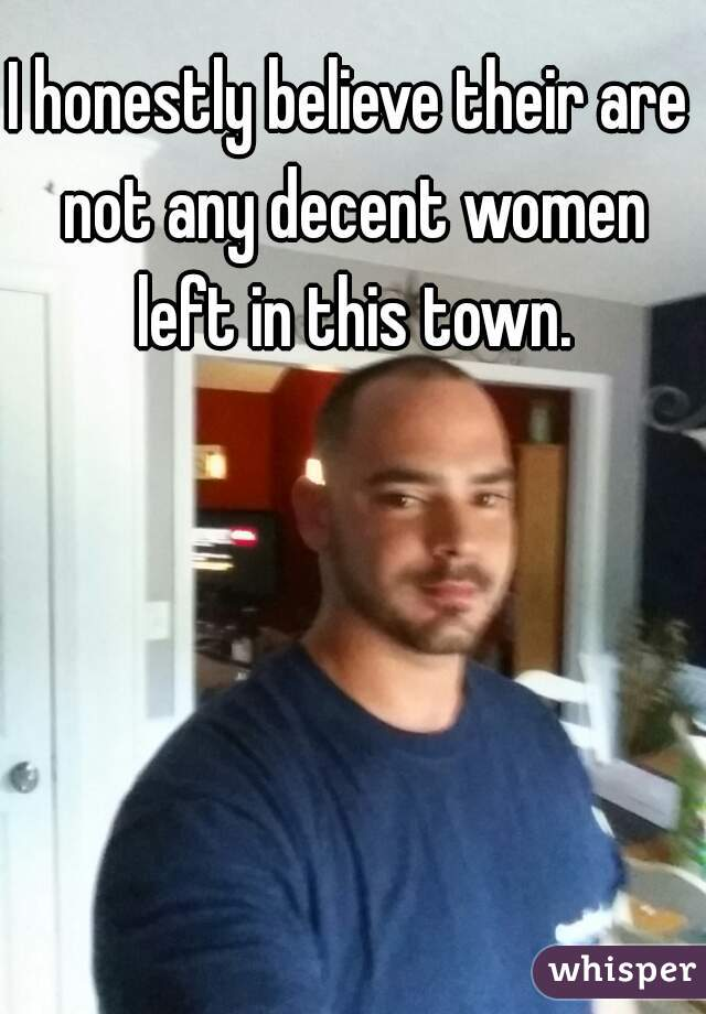 I honestly believe their are not any decent women left in this town.