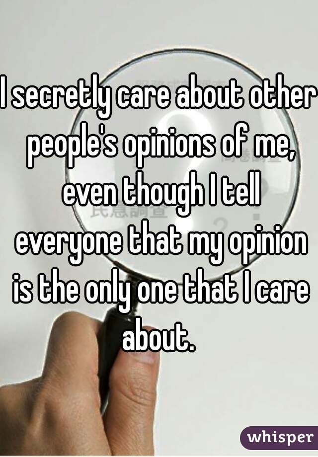 I secretly care about other people's opinions of me, even though I tell everyone that my opinion is the only one that I care about.