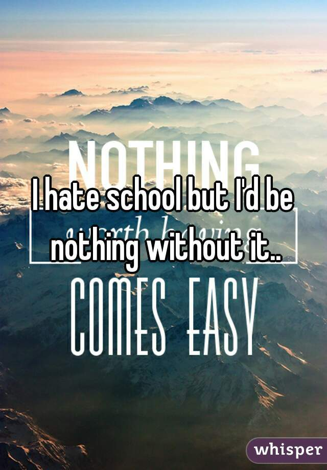 I hate school but I'd be nothing without it..