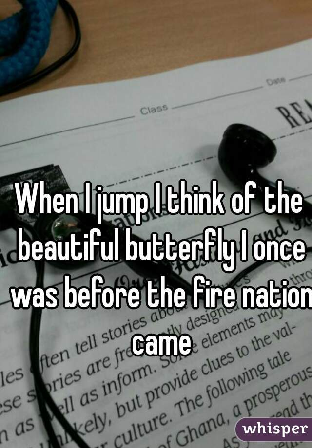 When I jump I think of the beautiful butterfly I once was before the fire nation came
