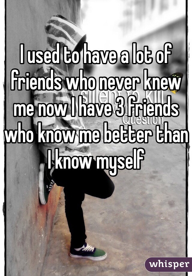 I used to have a lot of friends who never knew me now I have 3 friends who know me better than I know myself