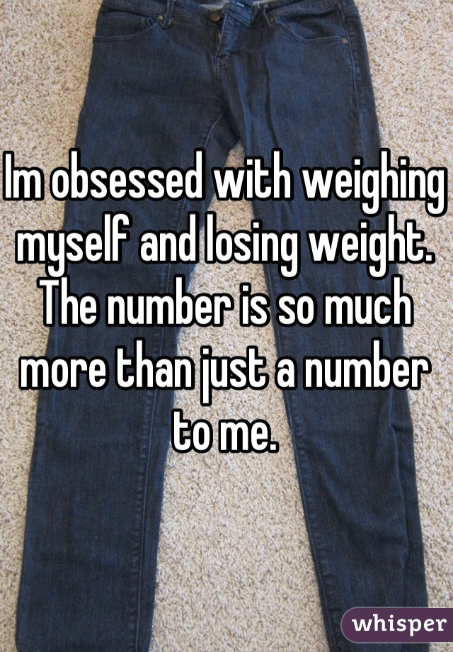 Im obsessed with weighing myself and losing weight. The number is so much more than just a number to me.