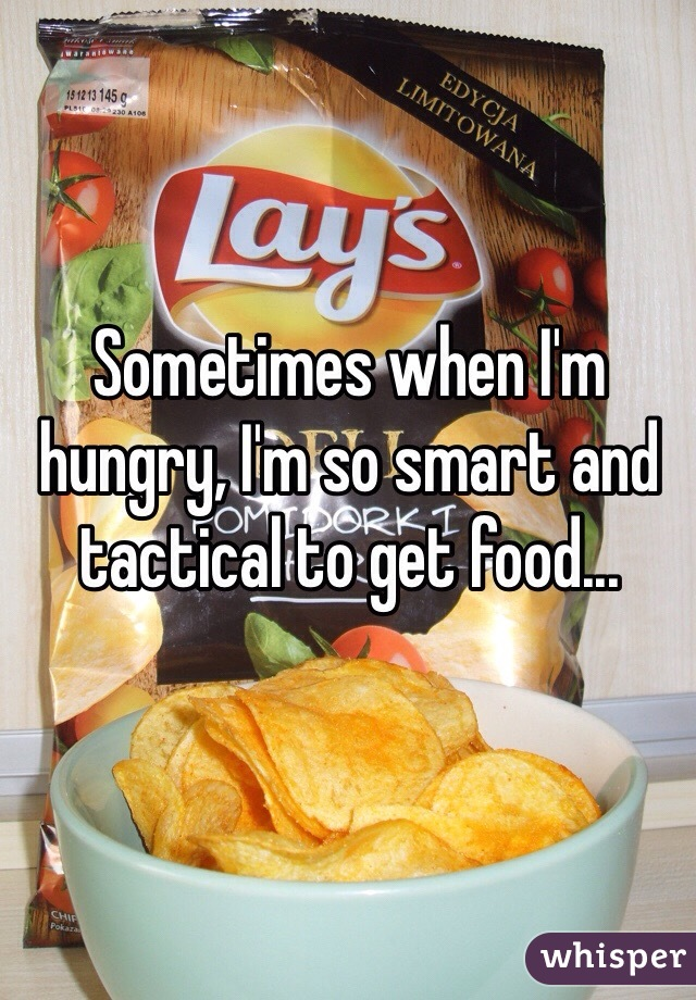Sometimes when I'm hungry, I'm so smart and tactical to get food...