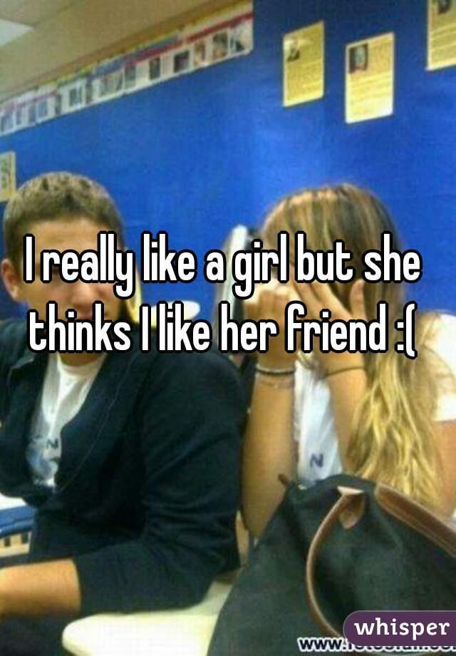 I really like a girl but she thinks I like her friend :(
