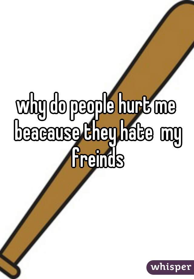 why do people hurt me beacause they hate  my freinds