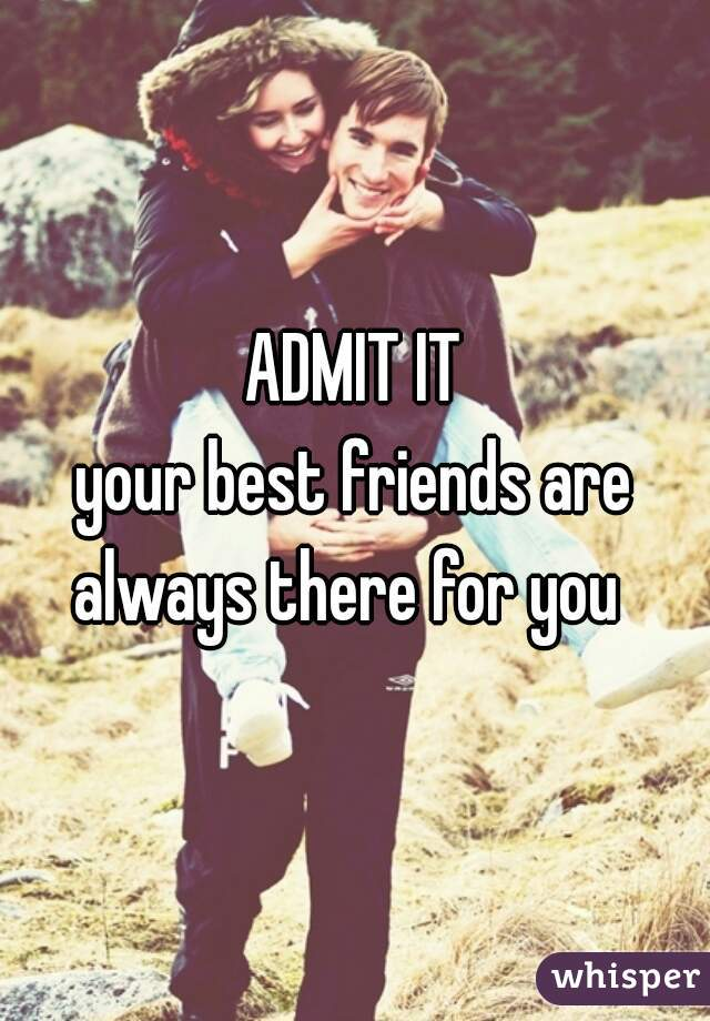 ADMIT IT your best friends are always there for you