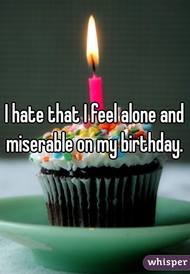 I hate that I feel alone and miserable on my birthday.