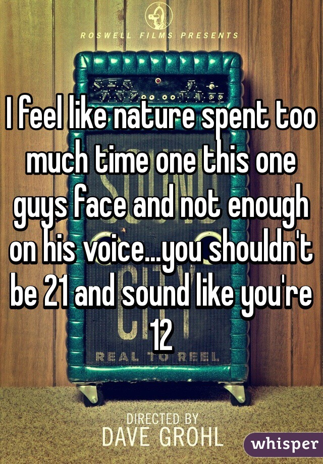 I feel like nature spent too much time one this one guys face and not enough on his voice...you shouldn't be 21 and sound like you're 12
