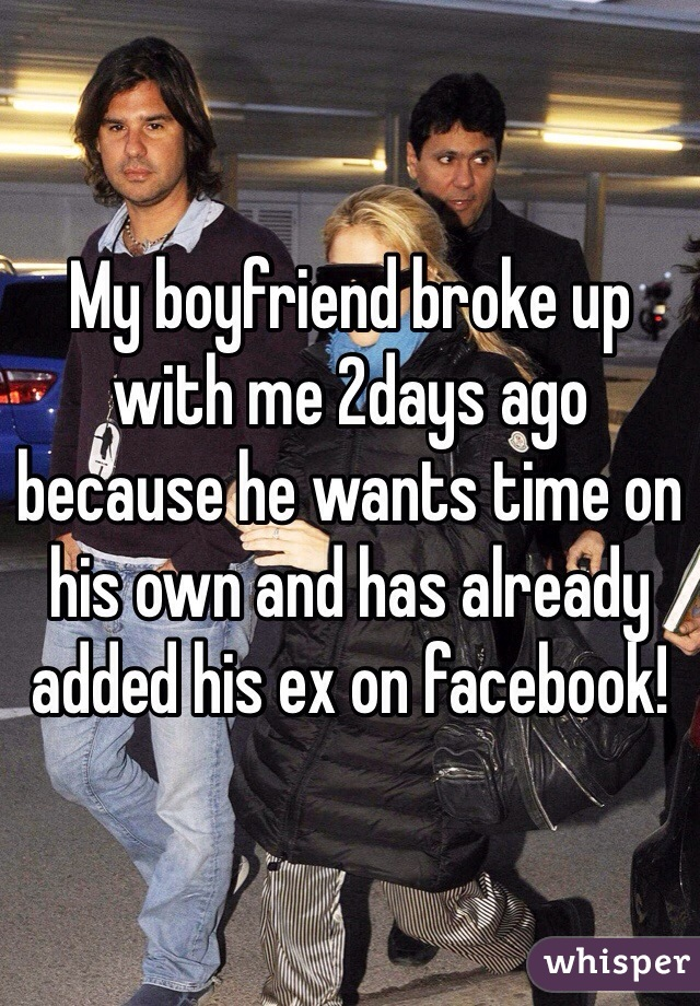 My boyfriend broke up with me 2days ago because he wants time on his own and has already added his ex on facebook!
