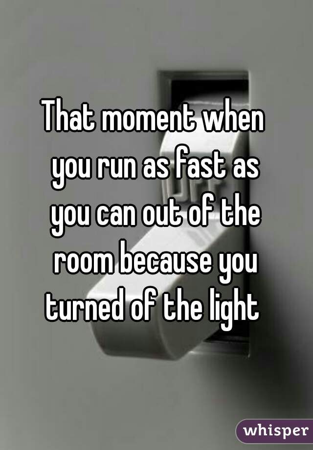 That moment when  you run as fast as you can out of the room because you turned of the light
