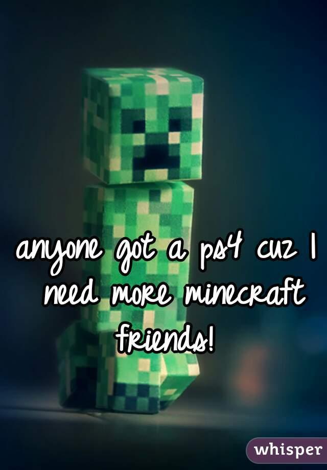 anyone got a ps4 cuz I need more minecraft friends!