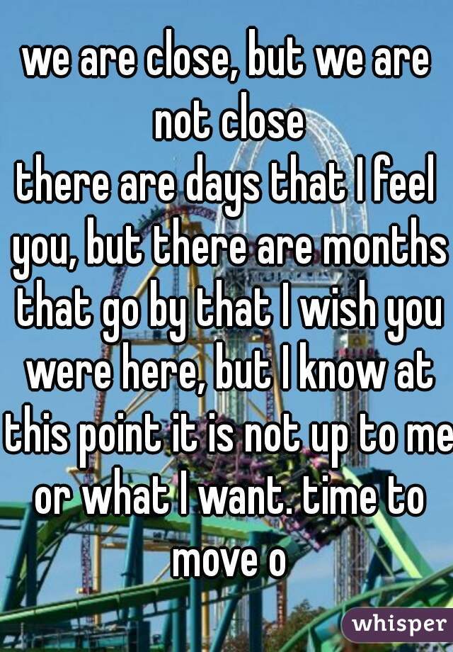 we are close, but we are not close there are days that I feel you, but there are months that go by that I wish you were here, but I know at this point it is not up to me or what I want. time to move o