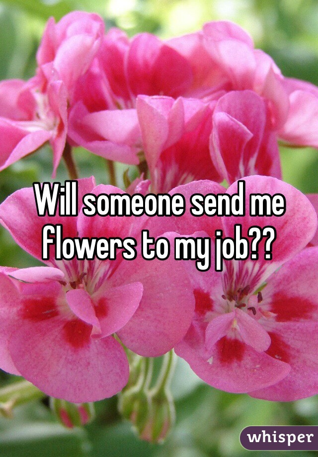 Will someone send me flowers to my job??