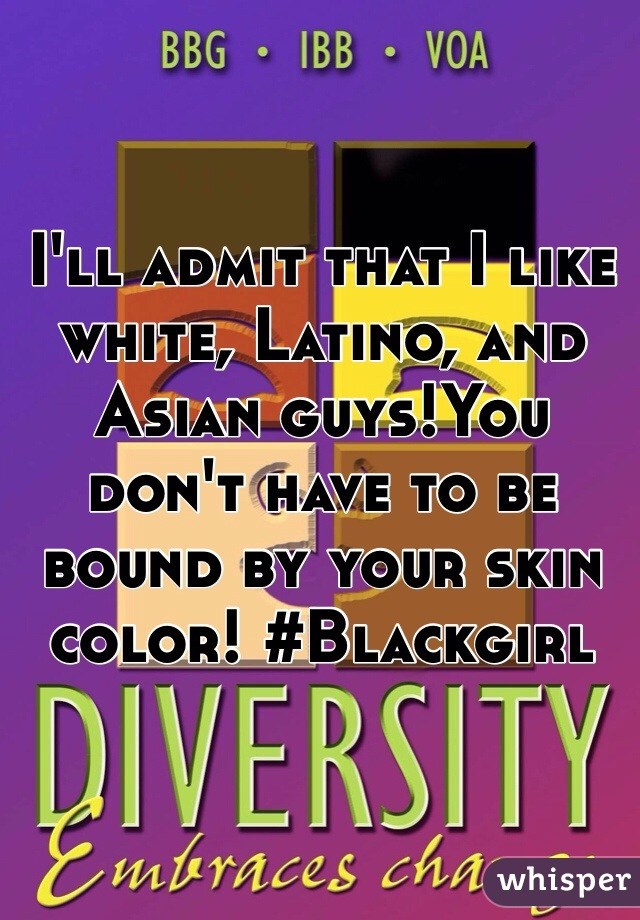 I'll admit that I like white, Latino, and Asian guys!You don't have to be bound by your skin color! #Blackgirl