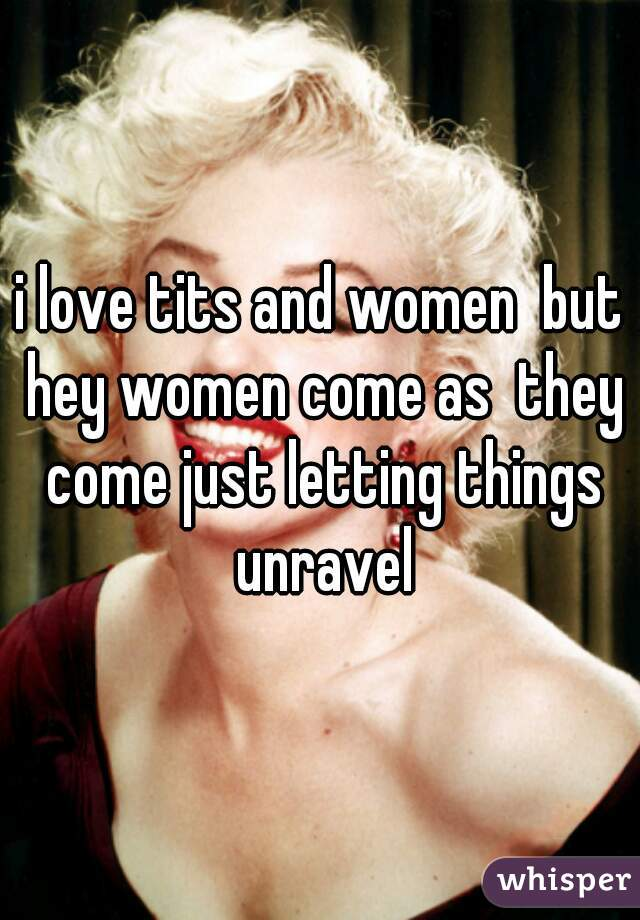 i love tits and women  but hey women come as  they come just letting things unravel