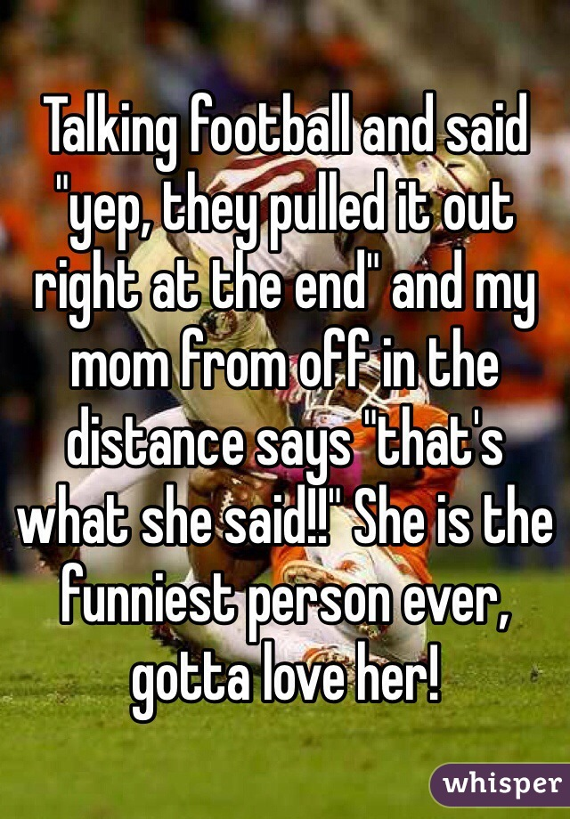 "Talking football and said ""yep, they pulled it out right at the end"" and my mom from off in the distance says ""that's what she said!!"" She is the funniest person ever, gotta love her!"