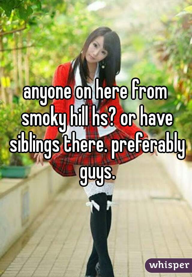 anyone on here from smoky hill hs? or have siblings there. preferably guys.