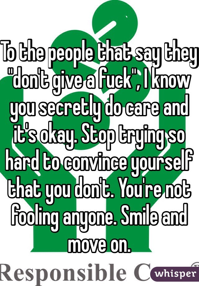 "To the people that say they ""don't give a fuck"", I know you secretly do care and it's okay. Stop trying so hard to convince yourself that you don't. You're not fooling anyone. Smile and move on."