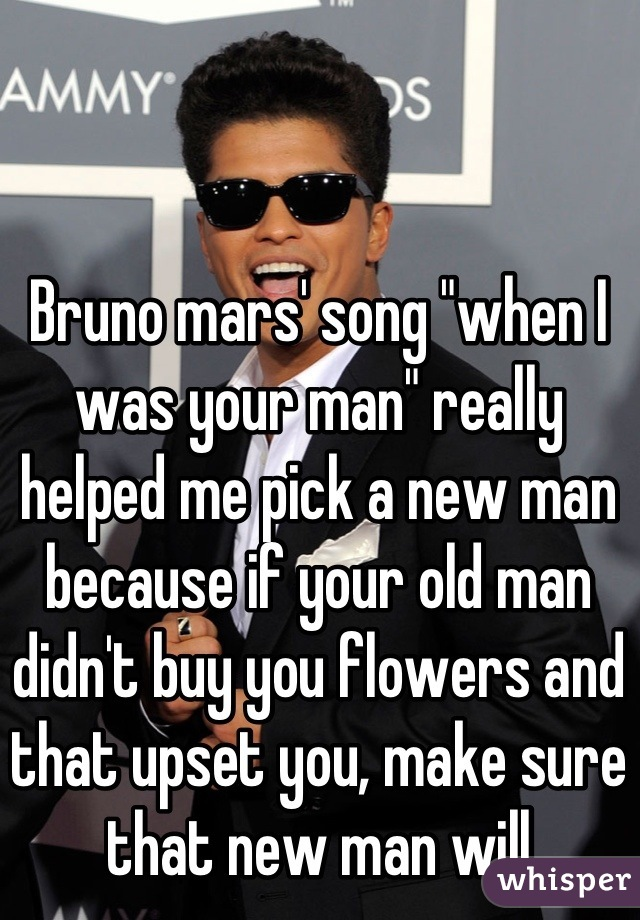 """Bruno mars' song """"when I was your man"""" really helped me pick a new man because if your old man didn't buy you flowers and that upset you, make sure that new man will"""