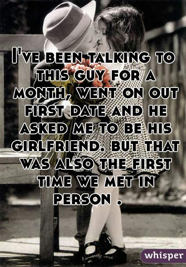 I've been talking to this guy for a month, went on out first date and he asked me to be his girlfriend. but that was also the first time we met in person .