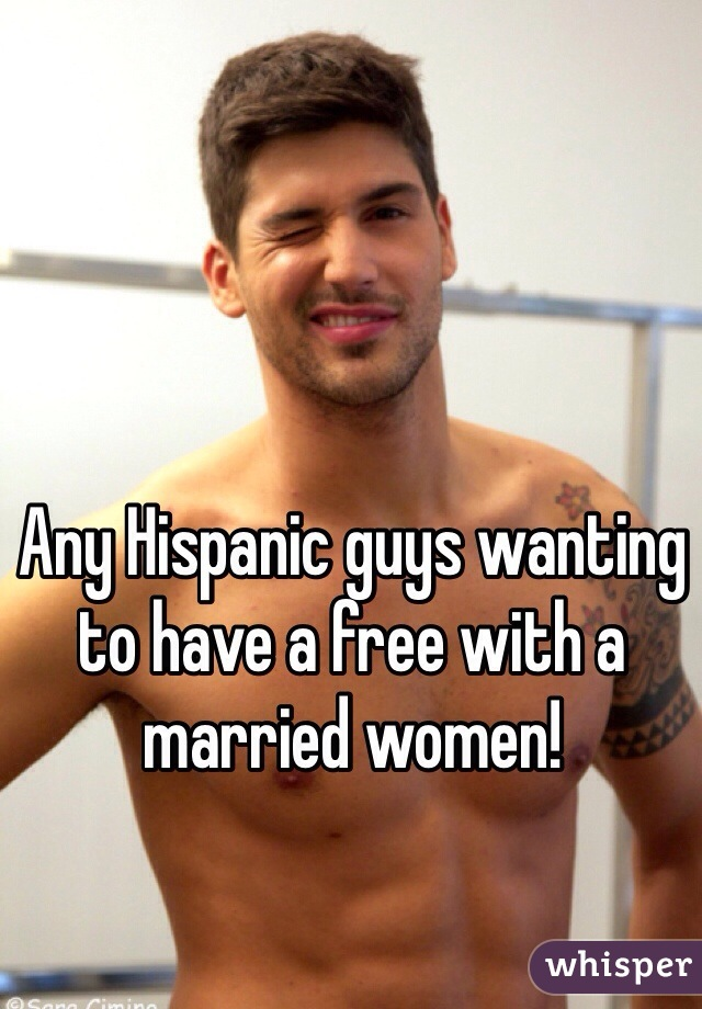 Any Hispanic guys wanting to have a free with a married women!