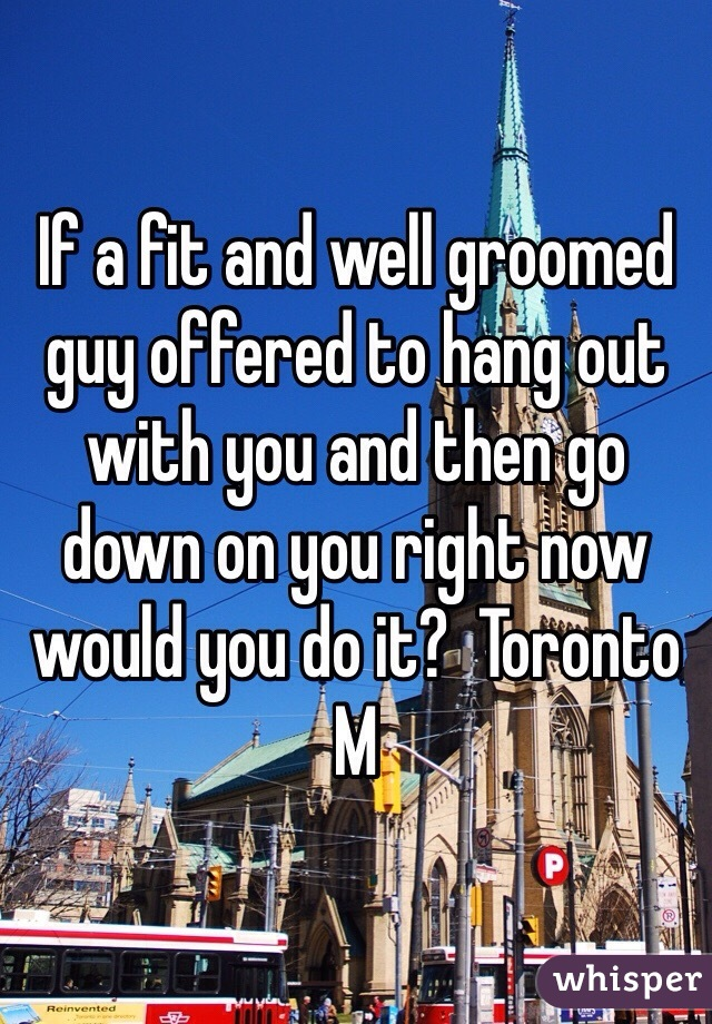 If a fit and well groomed guy offered to hang out with you and then go down on you right now would you do it?  Toronto M